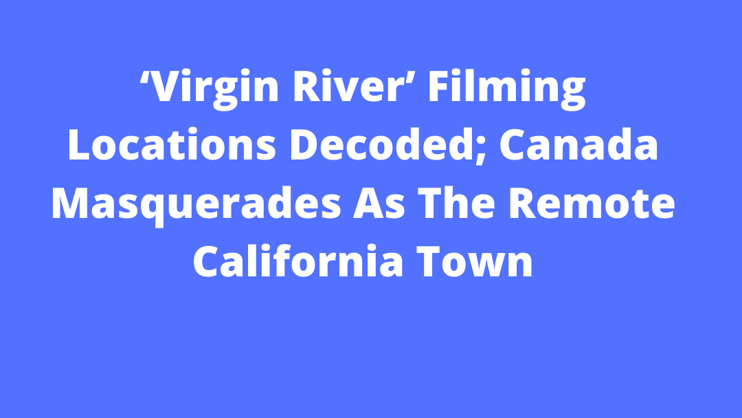 'Virgin River' Filming Locations Decoded; Canada Masquerades As The Remote California Town