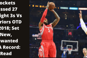 Rockets Missed 27 Straight 3s Vs Warriors OTD In 2018; Set New, Unwanted NBA Record: Read