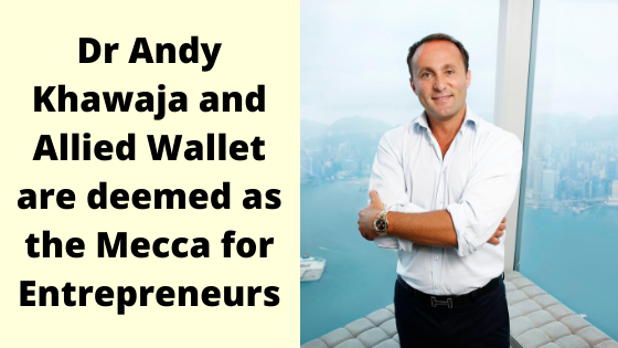 Dr Andy Khawaja and Allied Wallet are deemed as the Mecca for Entrepreneurs