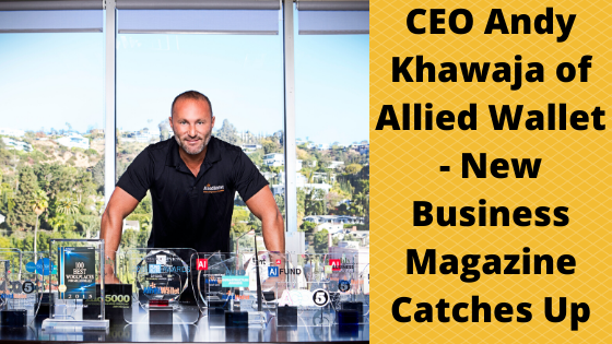 CEO Andy Khawaja of Allied Wallet - New Business Magazine Catches Up