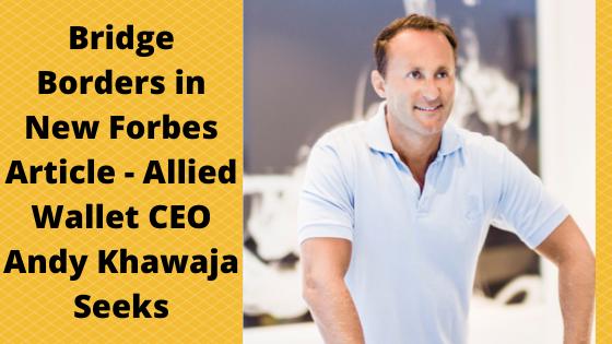Bridge Borders in New Forbes Article - Allied Wallet CEO Andy Khawaja Seeks