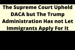 The Supreme Court Upheld DACA but The Trump Administration Has not Let Immigrants Apply For It
