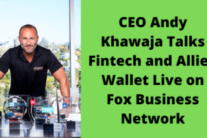 CEO Andy Khawaja Talks Fintech and Allied Wallet Live on Fox Business Network