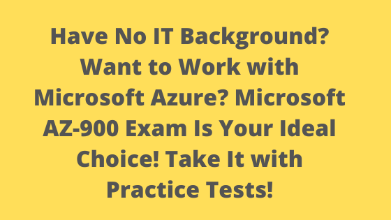 Have No IT Background? Want to Work with Microsoft Azure? Microsoft AZ-900 Exam Is Your Ideal Choice! Take It with Practice Tests!