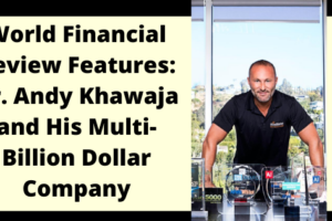World Financial Review Features: Dr. Andy Khawaja and His Multi-Billion Dollar Company