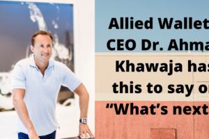 "Allied Wallet's CEO Dr. Andy Khawaja has this to say on ""What's next?"""